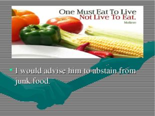 I would advise him to abstain from junk food.
