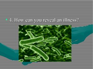 4. How can you reveal an illness?
