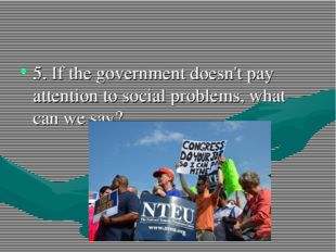 5. If the government doesn't pay attention to social problems, what can we say?