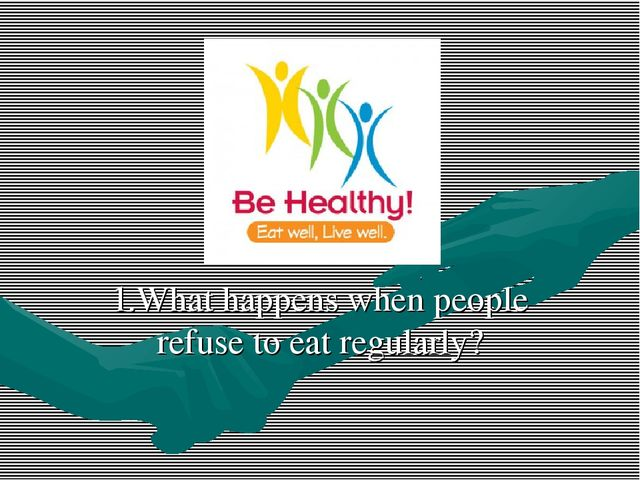 1.What happens when people refuse to eat regularly?