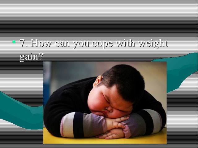 7. How can you cope with weight gain?