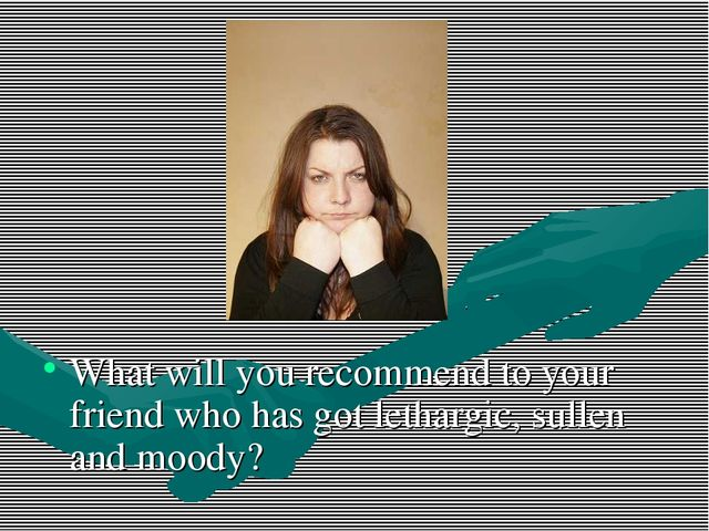 What will you recommend to your friend who has got lethargic, sullen and moo...