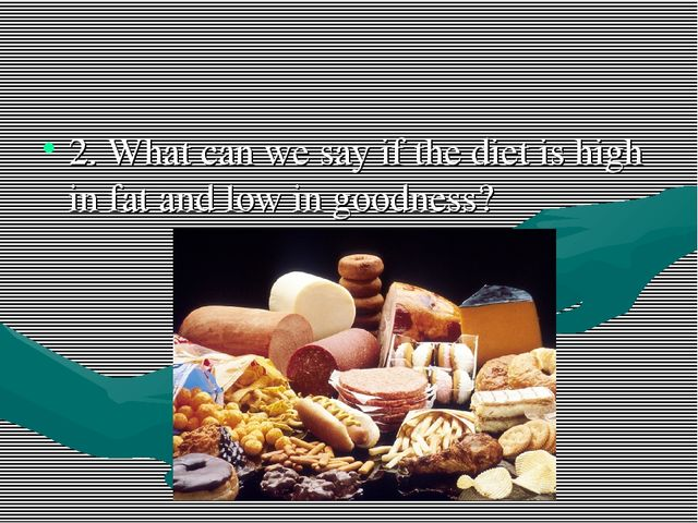 2. What can we say if the diet is high in fat and low in goodness?