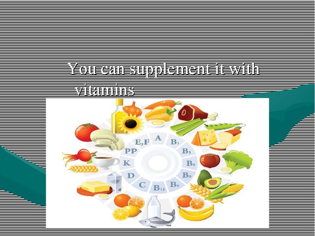 You can supplement it with vitamins