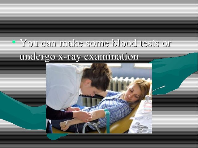 You can make some blood tests or undergo x-ray examination