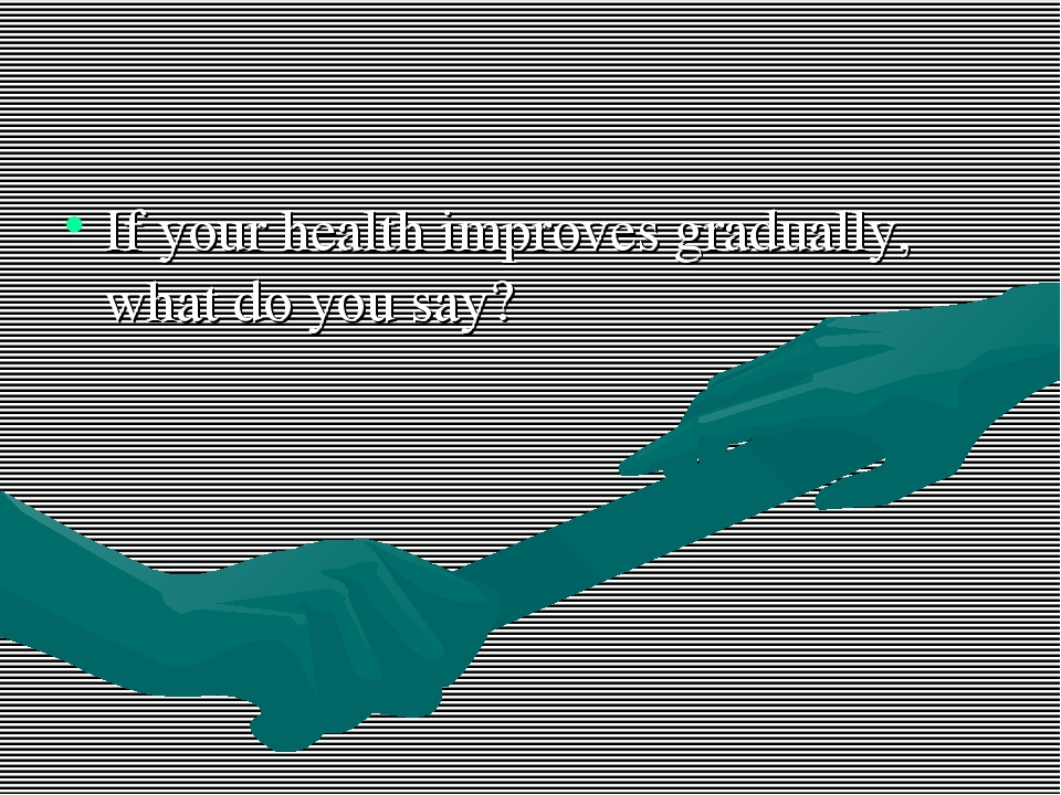 If your health improves gradually, what do you say?
