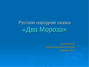 Русская народная сказка «Два Мороза» Исполнитель: учитель начальных классов К