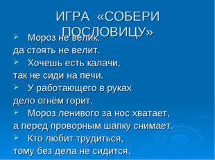 ИГРА «СОБЕРИ ПОСЛОВИЦУ» Мороз не велик, да стоять не велит. Хочешь есть калач