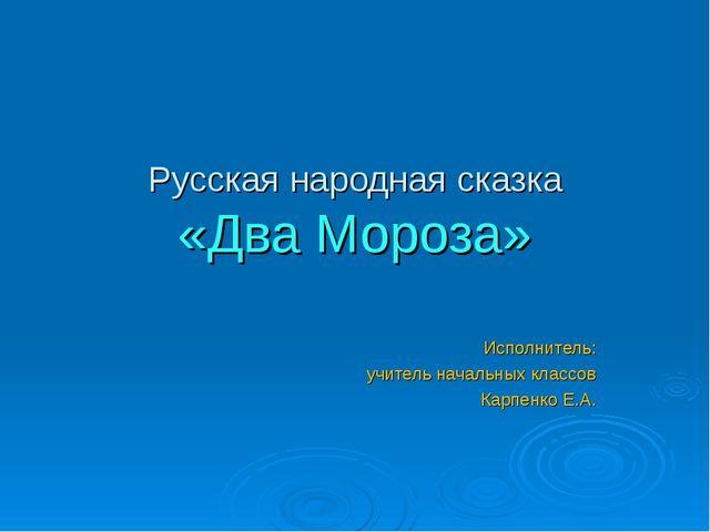 Русская народная сказка «Два Мороза» Исполнитель: учитель начальных классов К...