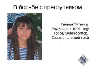 В борьбе с преступником Гаевая Татьяна Родилась в 1996 году Город Зеленокумск