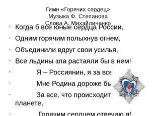 Гимн «Горячих сердец» Музыка Ф. Степанова Слова А. Михайличенко Когда б все ю
