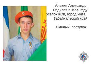 Алехин Александр Родился в 1999 году Поселок КСК, город Чита, Забайкальский к