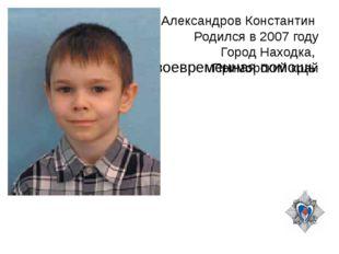 Александров Константин Родился в 2007 году Город Находка, Приморский край Сво