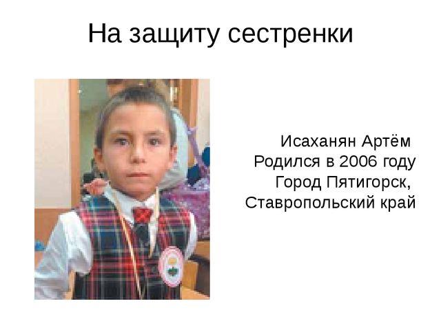 На защиту сестренки Исаханян Артём Родился в 2006 году Город Пятигорск, Ставр...