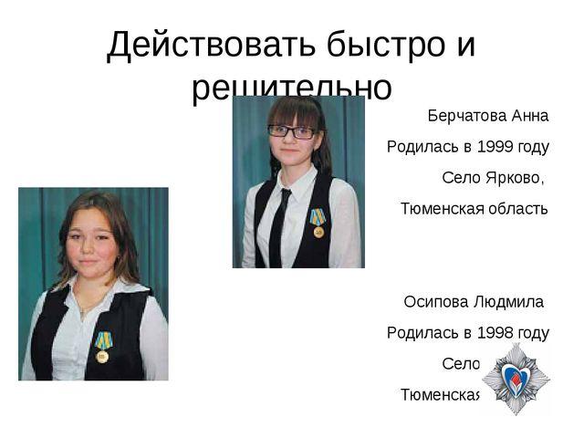 Действовать быстро и решительно Берчатова Анна Родилась в 1999 году Село Ярко...