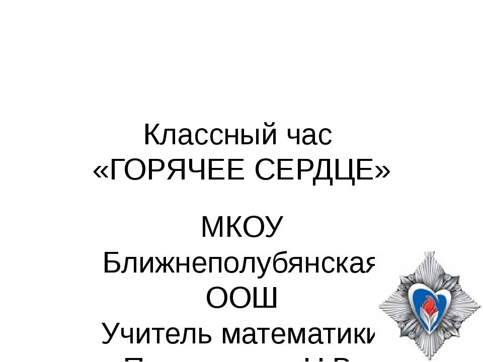 Классный час «ГОРЯЧЕЕ СЕРДЦЕ» МКОУ Ближнеполубянская ООШ Учитель математики П...
