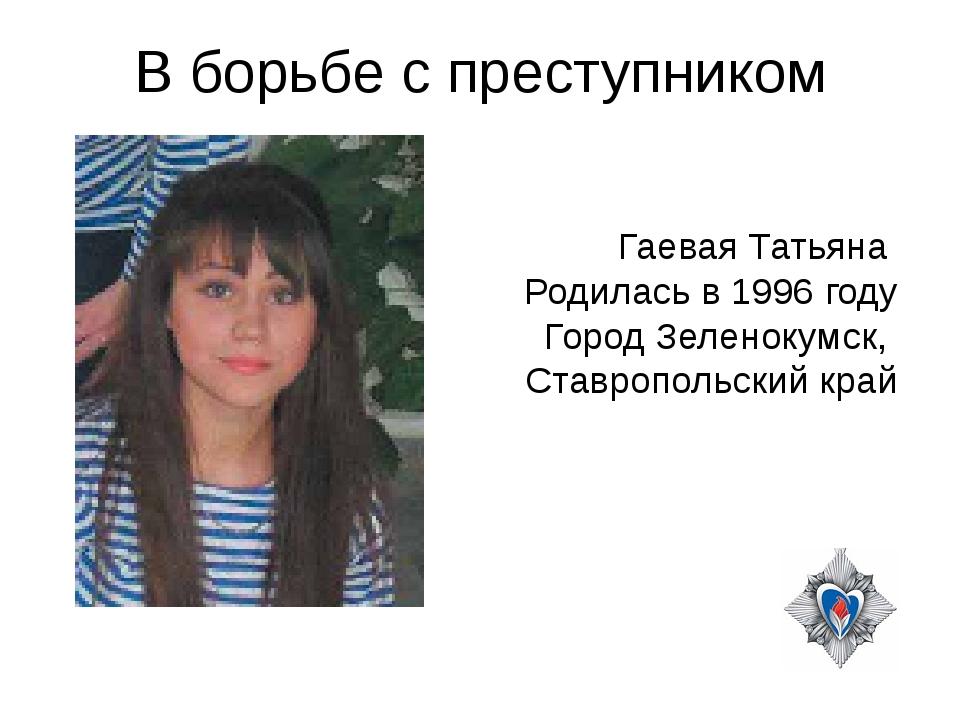 В борьбе с преступником Гаевая Татьяна Родилась в 1996 году Город Зеленокумск...