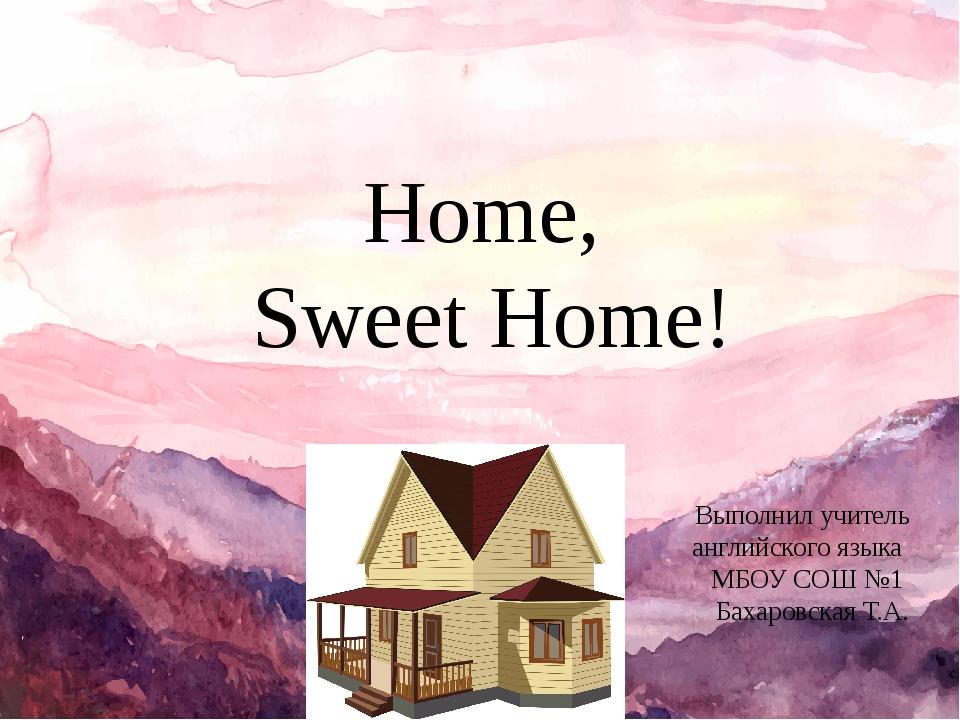 Home, Sweet Home! Выполнил учитель английского языка МБОУ СОШ №1 Бахаровская...