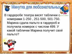 В гардеробе театра висят таблички с номерами 1-250 , 251-500, 501-750. Марина