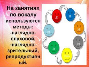 На занятиях по вокалу используются методы: -наглядно-слуховой, -наглядно-зрит