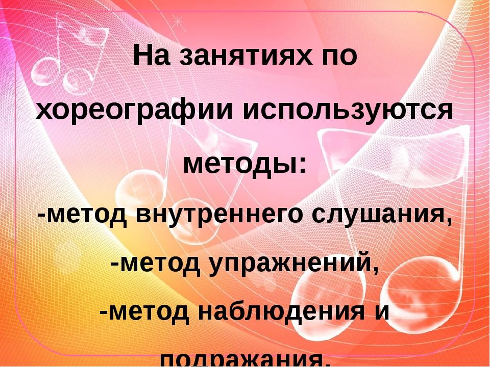 На занятиях по хореографии используются методы: -метод внутреннего слушания,...