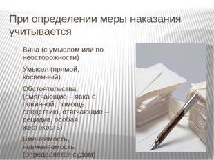 При определении меры наказания учитывается Вина (с умыслом или по неосторожно