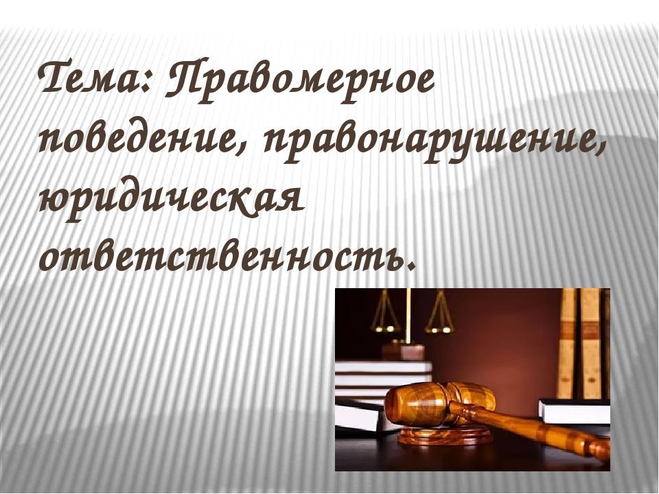 Тема: Правомерное поведение, правонарушение, юридическая ответственность.
