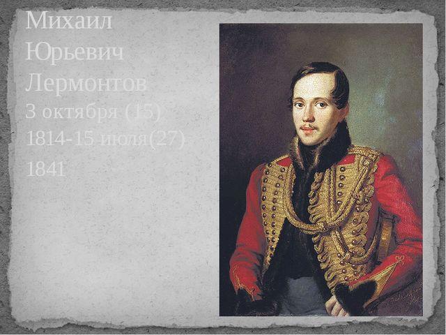 Михаил Юрьевич Лермонтов 3 октября (15) 1814-15 июля(27) 1841
