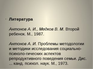 Литература Антонов А. И., Медков В. М.Второй ребенок. М., 1987. Антонов А.
