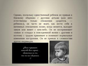 Однако, поскольку единственный ребенок не привык к близкому общению с другим