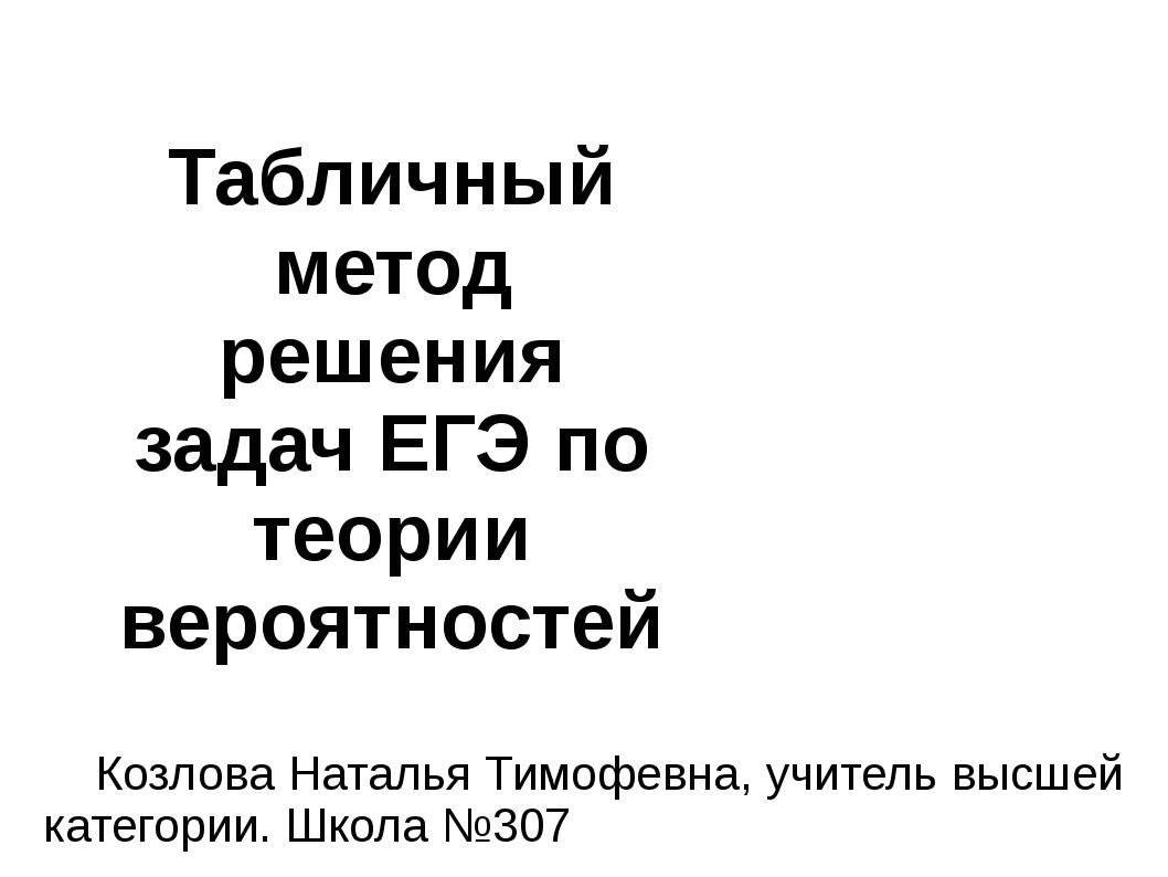 Табличный метод решения задач ЕГЭ по теории вероятностей Козлова Наталья Тимо...