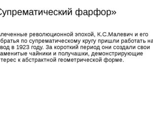 «Супрематический фарфор» Увлеченные революционной эпохой, К.С.Малевич и его с