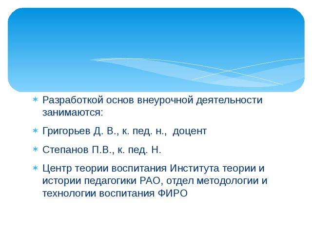 Разработкой основ внеурочной деятельности занимаются: Григорьев Д. В., к. пед...
