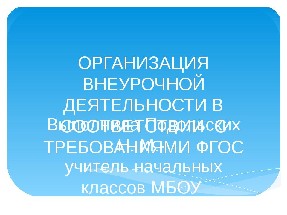 ОРГАНИЗАЦИЯ ВНЕУРОЧНОЙ ДЕЯТЕЛЬНОСТИ В СООТВЕТСТВИИ С ТРЕБОВАНИЯМИ ФГОС Выполн...
