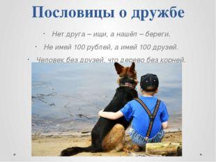 Пословицы о дружбе Нет друга – ищи, а нашёл – береги. Не имей 100 рублей, а и