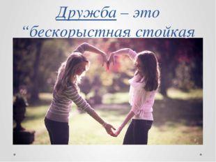 """Дружба– это """"бескорыстная стойкая приязнь""""."""