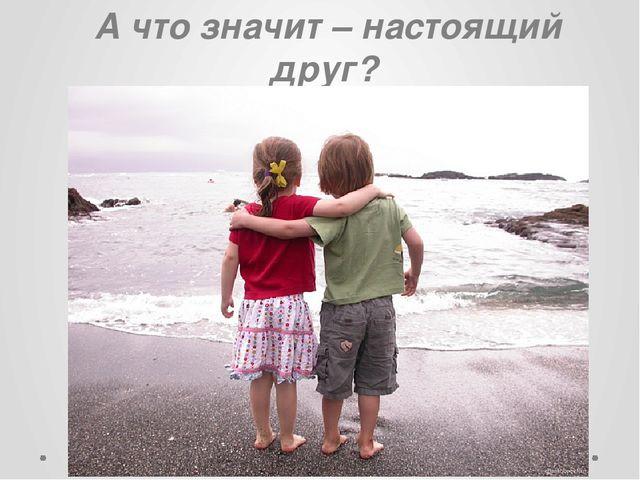 А что значит – настоящий друг?