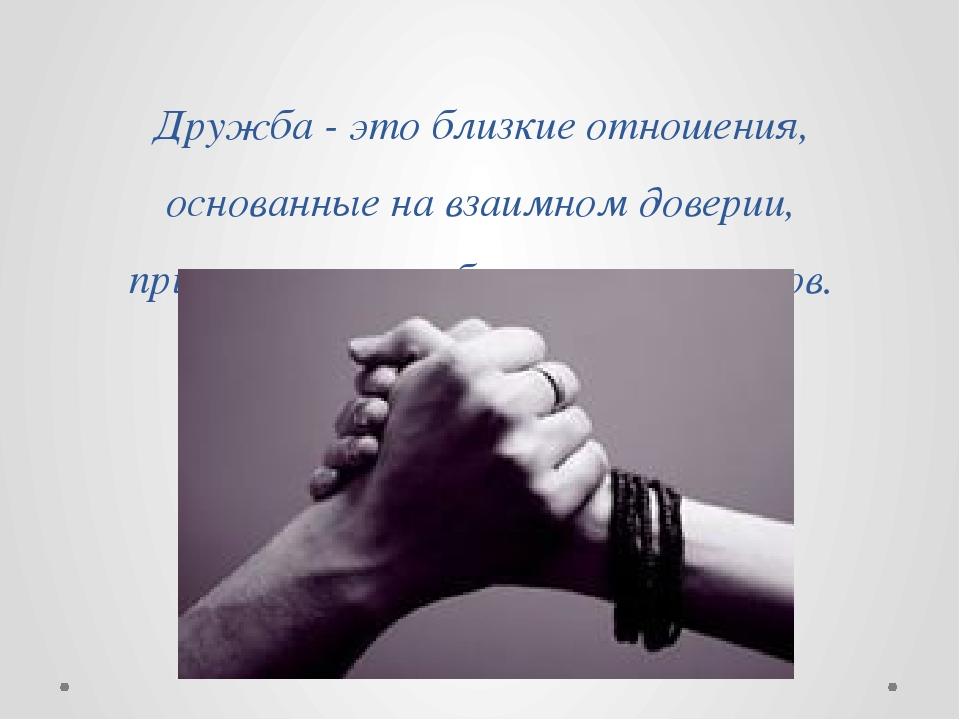 Дружба - это близкие отношения, основанные на взаимном доверии, привязанности...