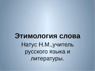 Натус Н.М.,учитель русского языка и литературы. Этимология слова