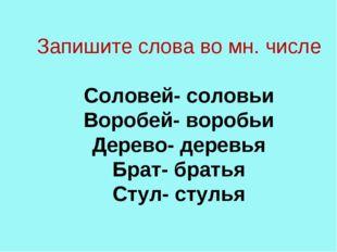 Запишите слова во мн. числе  Соловей- соловьи Воробей- воробьи Дерево- дерев