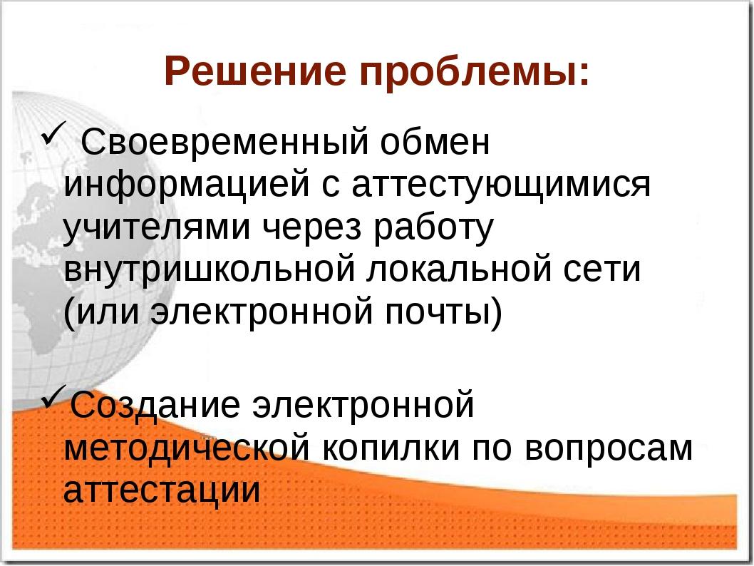 Решение проблемы: Своевременный обмен информацией с аттестующимися учителями...
