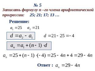 № 5 Решение: Ответ : Записать формулу n –го члена арифметической прогрессии: