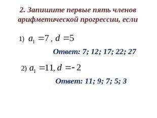 2. Запишите первые пять членов арифметической прогрессии, если Ответ: 7; 12;