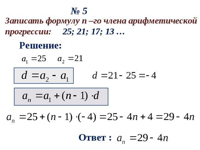 № 5 Решение: Ответ : Записать формулу n –го члена арифметической прогрессии:...