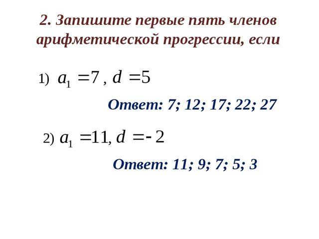 2. Запишите первые пять членов арифметической прогрессии, если Ответ: 7; 12;...