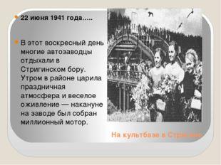 На культбазе в Стригино 22 июня 1941 года….. В этот воскресный день многие ав