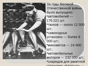 За годы Великой Отечественной войны было выпущено: автомобилей— 176221 шт.