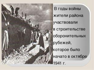 В годы войны жители района участвовали в строительстве оборонительных рубеже