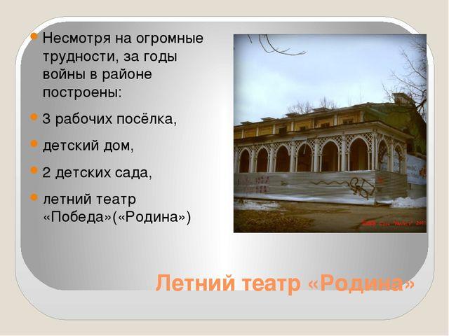 Летний театр «Родина» Несмотря на огромные трудности, за годы войны в районе...
