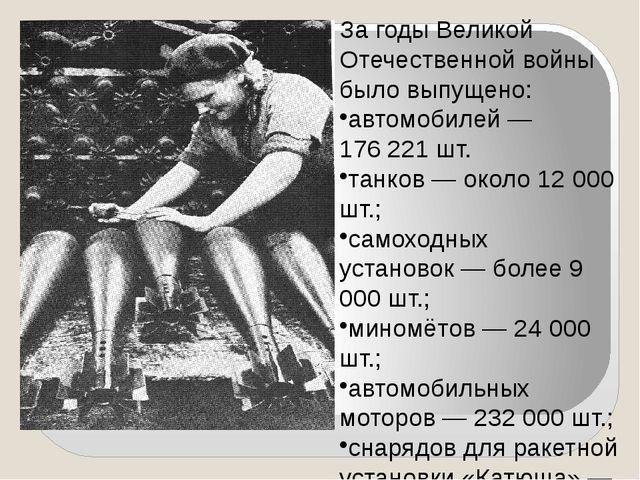 За годы Великой Отечественной войны было выпущено: автомобилей— 176221 шт....